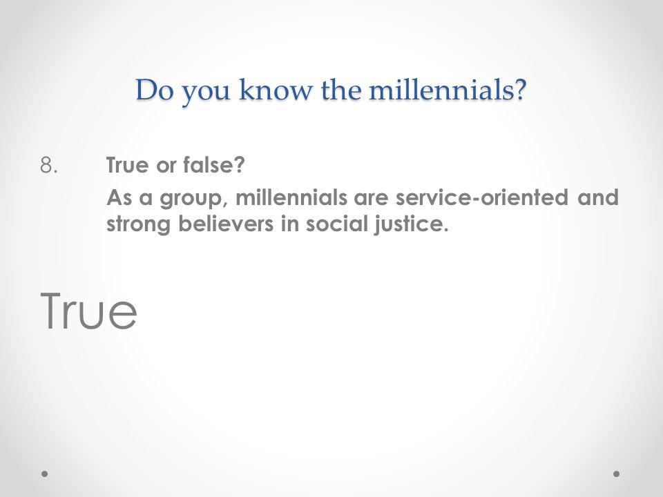 Do you know the millennials. 8. True or false.