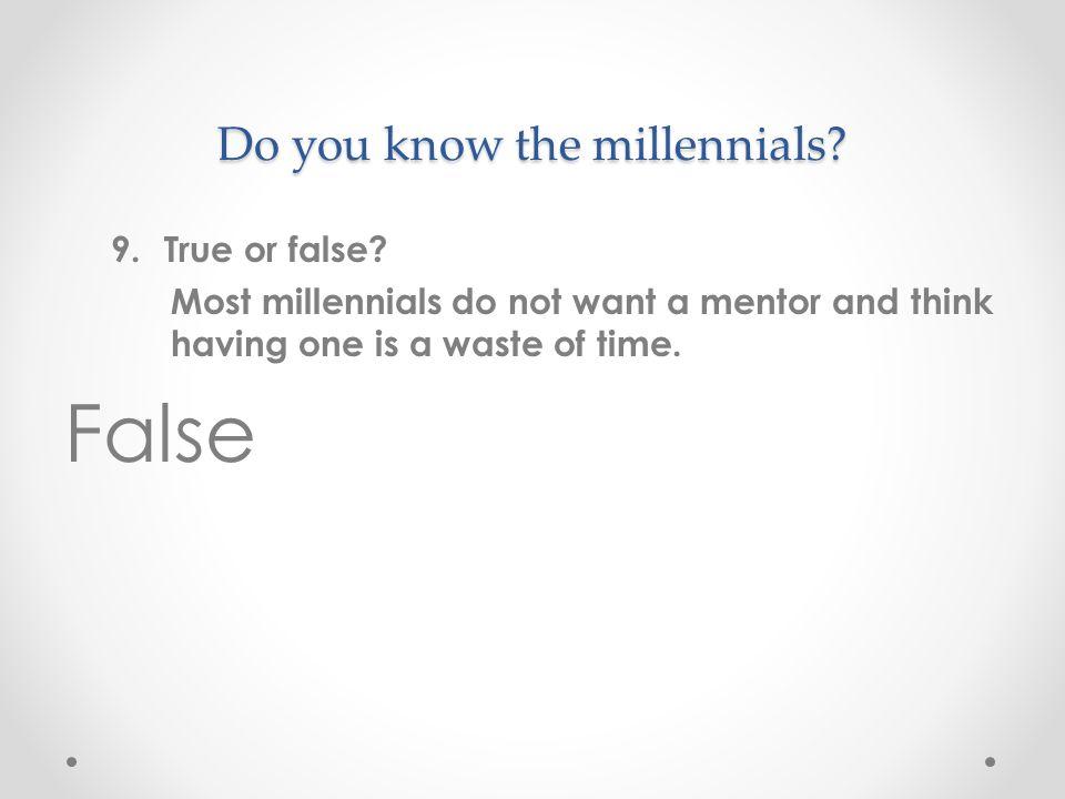 Do you know the millennials. 9.True or false.