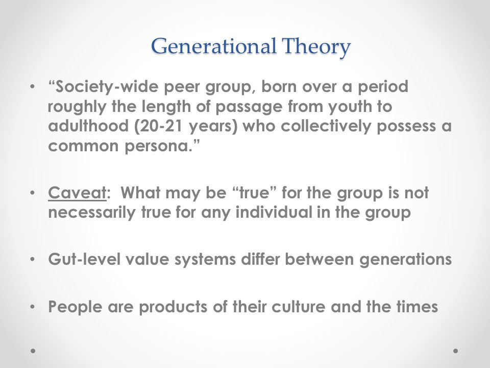 Generational Theory Society-wide peer group, born over a period roughly the length of passage from youth to adulthood (20-21 years) who collectively possess a common persona. Caveat: What may be true for the group is not necessarily true for any individual in the group Gut-level value systems differ between generations People are products of their culture and the times
