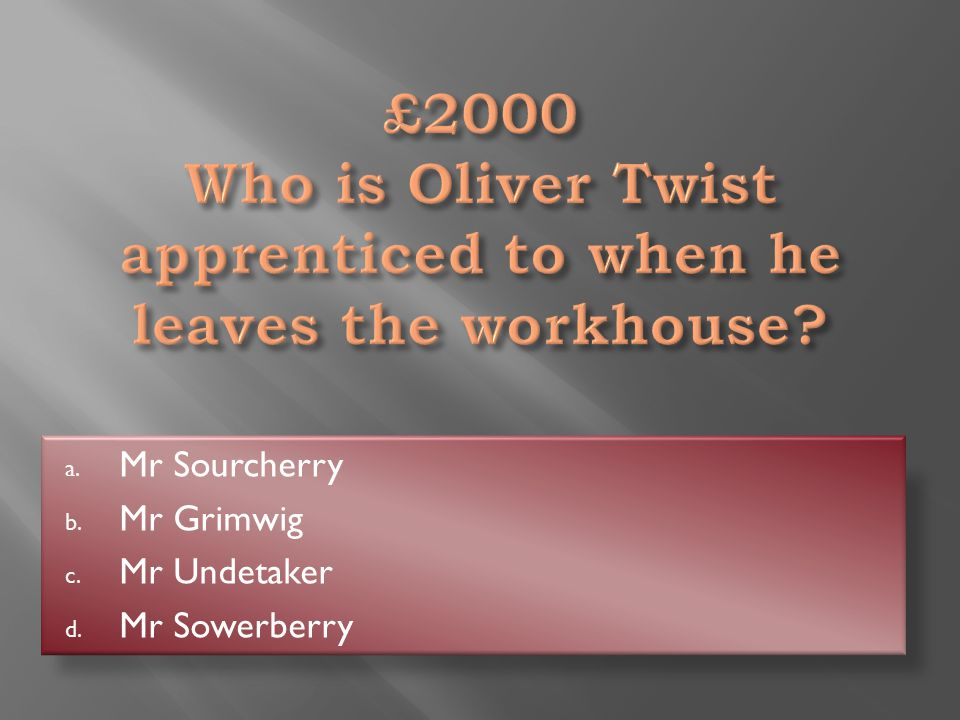 Mr Sowerberry a. Mr Sourcherry b. Mr Grimwig c. Mr Undetaker d. Mr Sowerberry
