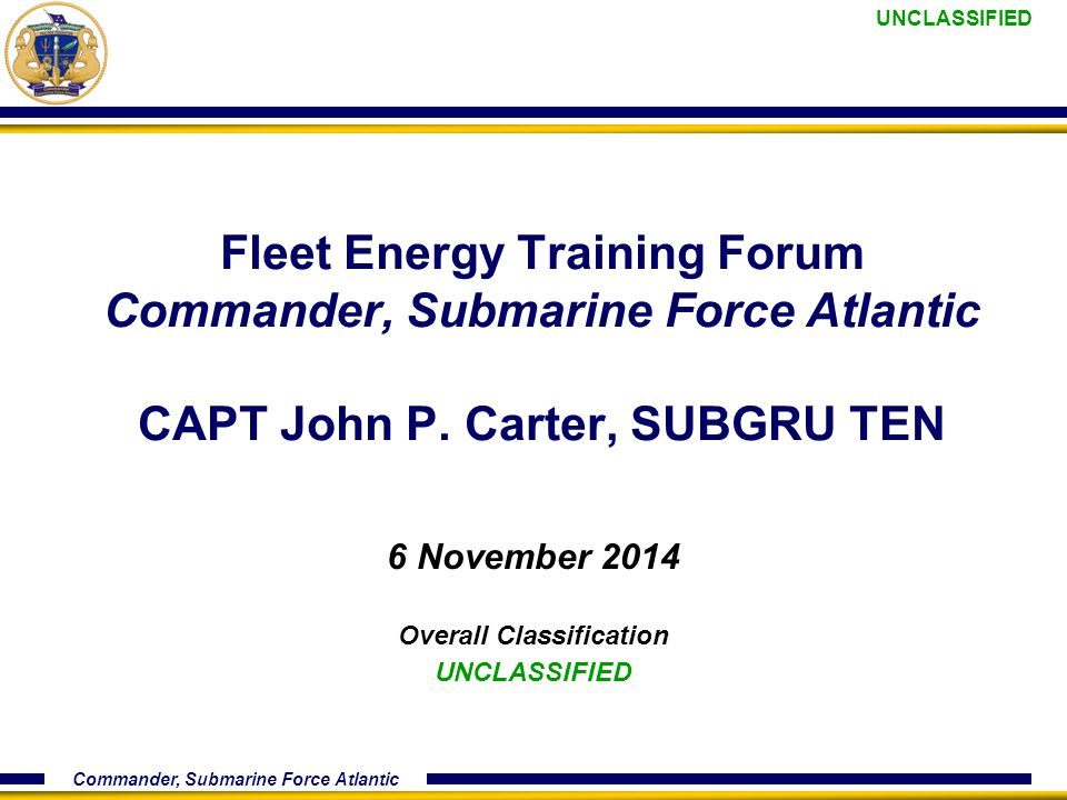 UNCLASSIFIED Commander, Submarine Force Atlantic Fleet Energy Training Forum Commander, Submarine Force Atlantic CAPT John P.