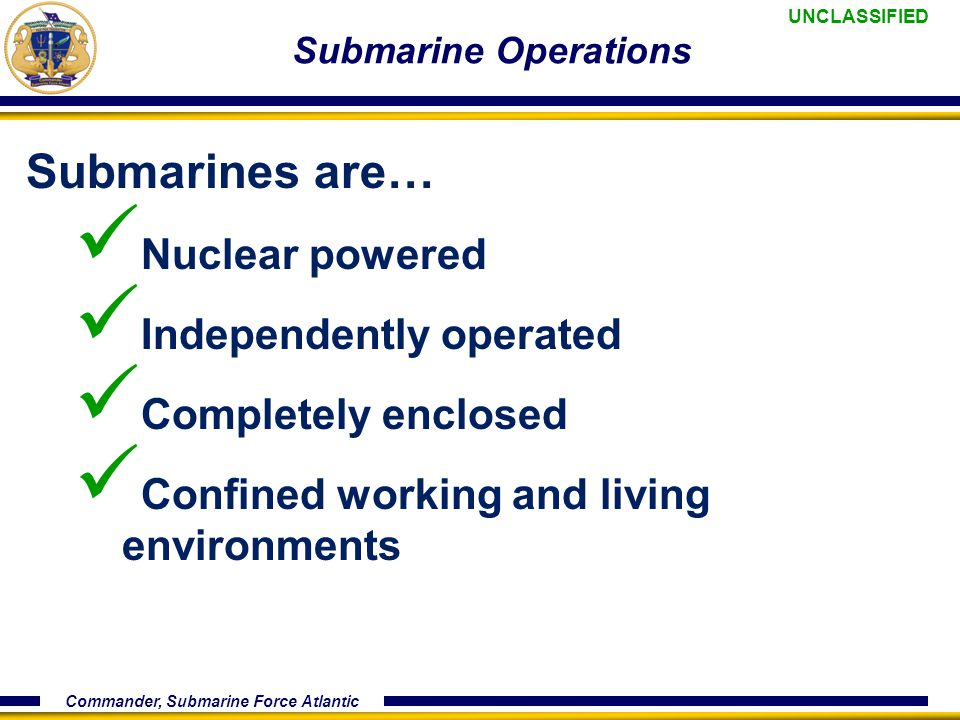 UNCLASSIFIED Commander, Submarine Force Atlantic Submarine Operations Submarines are… Nuclear powered Independently operated Completely enclosed Confined working and living environments