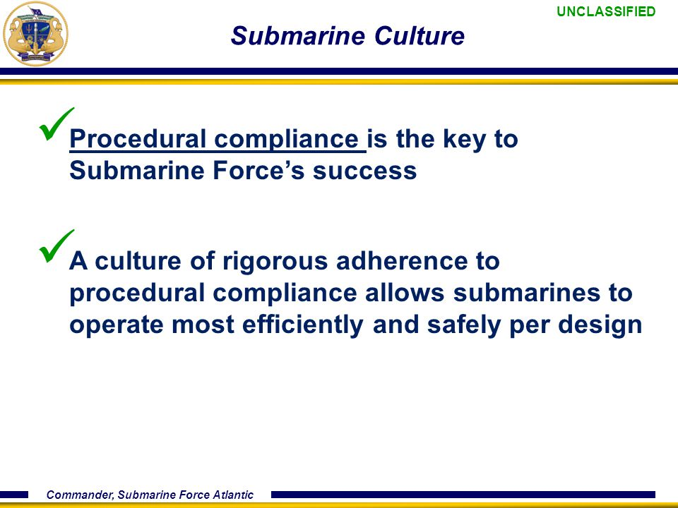 UNCLASSIFIED Commander, Submarine Force Atlantic Submarine Culture Procedural compliance is the key to Submarine Force's success A culture of rigorous adherence to procedural compliance allows submarines to operate most efficiently and safely per design