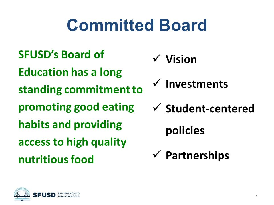 Committed Board SFUSD's Board of Education has a long standing commitment to promoting good eating habits and providing access to high quality nutritious food Vision Investments Student-centered policies Partnerships 5