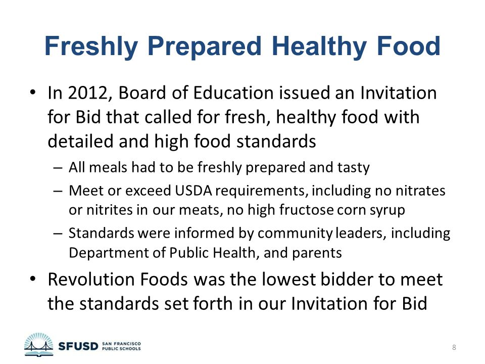 Freshly Prepared Healthy Food In 2012, Board of Education issued an Invitation for Bid that called for fresh, healthy food with detailed and high food standards – All meals had to be freshly prepared and tasty – Meet or exceed USDA requirements, including no nitrates or nitrites in our meats, no high fructose corn syrup – Standards were informed by community leaders, including Department of Public Health, and parents Revolution Foods was the lowest bidder to meet the standards set forth in our Invitation for Bid 8