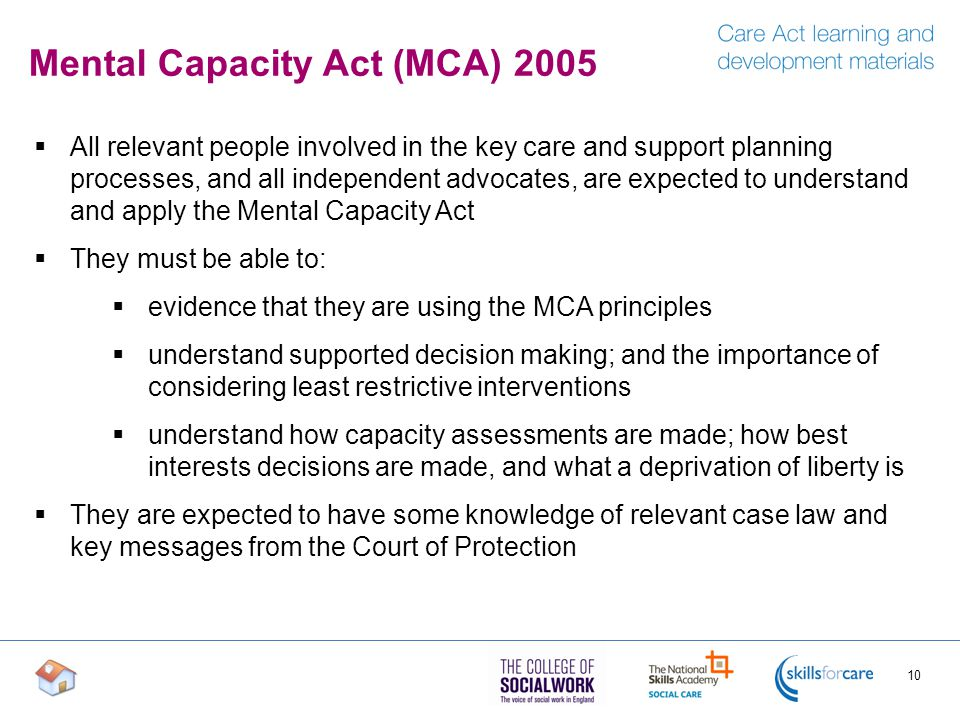 Mental Capacity Act (MCA) 2005  All relevant people involved in the key care and support planning processes, and all independent advocates, are expected to understand and apply the Mental Capacity Act  They must be able to:  evidence that they are using the MCA principles  understand supported decision making; and the importance of considering least restrictive interventions  understand how capacity assessments are made; how best interests decisions are made, and what a deprivation of liberty is  They are expected to have some knowledge of relevant case law and key messages from the Court of Protection 10