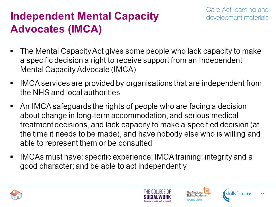 Independent Mental Capacity Advocates (IMCA)  The Mental Capacity Act gives some people who lack capacity to make a specific decision a right to receive support from an Independent Mental Capacity Advocate (IMCA)  IMCA services are provided by organisations that are independent from the NHS and local authorities  An IMCA safeguards the rights of people who are facing a decision about change in long-term accommodation, and serious medical treatment decisions, and lack capacity to make a specified decision (at the time it needs to be made), and have nobody else who is willing and able to represent them or be consulted  IMCAs must have: specific experience; IMCA training; integrity and a good character; and be able to act independently 11