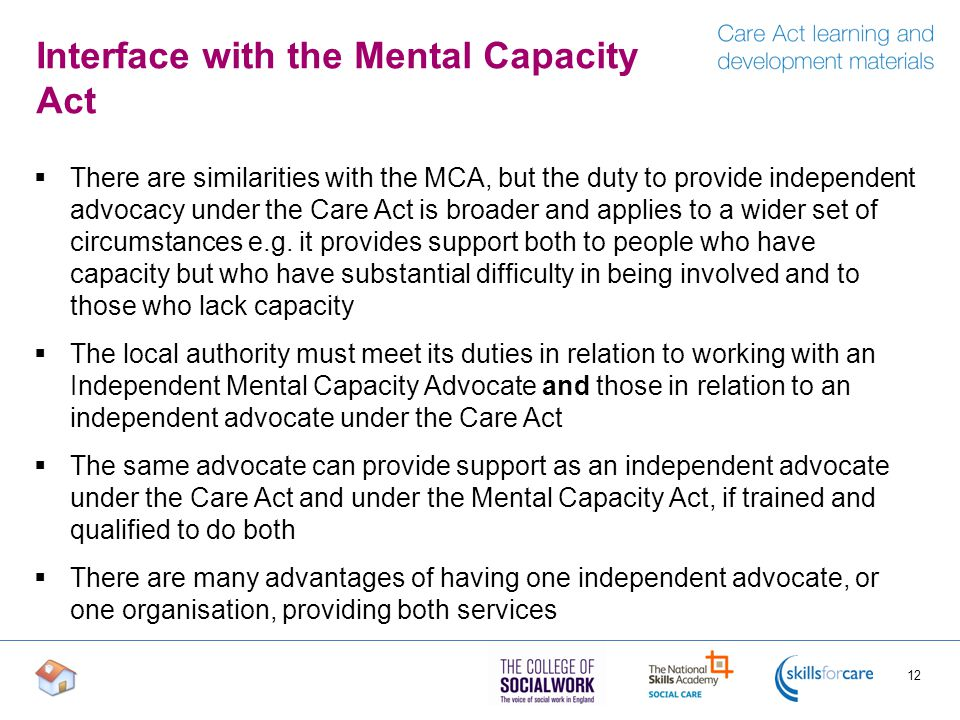 Interface with the Mental Capacity Act  There are similarities with the MCA, but the duty to provide independent advocacy under the Care Act is broader and applies to a wider set of circumstances e.g.