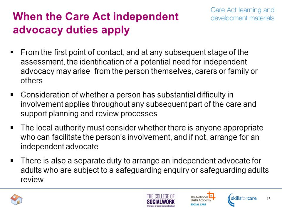 When the Care Act independent advocacy duties apply  From the first point of contact, and at any subsequent stage of the assessment, the identification of a potential need for independent advocacy may arise from the person themselves, carers or family or others  Consideration of whether a person has substantial difficulty in involvement applies throughout any subsequent part of the care and support planning and review processes  The local authority must consider whether there is anyone appropriate who can facilitate the person's involvement, and if not, arrange for an independent advocate  There is also a separate duty to arrange an independent advocate for adults who are subject to a safeguarding enquiry or safeguarding adults review 13