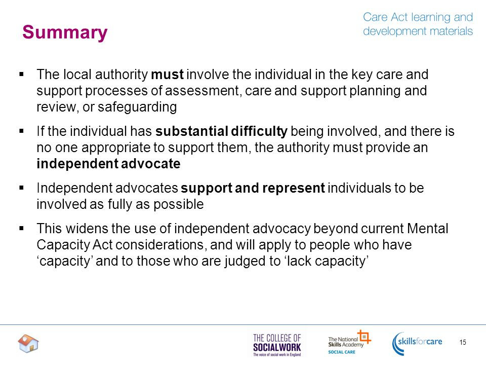 Summary  The local authority must involve the individual in the key care and support processes of assessment, care and support planning and review, or safeguarding  If the individual has substantial difficulty being involved, and there is no one appropriate to support them, the authority must provide an independent advocate  Independent advocates support and represent individuals to be involved as fully as possible  This widens the use of independent advocacy beyond current Mental Capacity Act considerations, and will apply to people who have 'capacity' and to those who are judged to 'lack capacity' 15