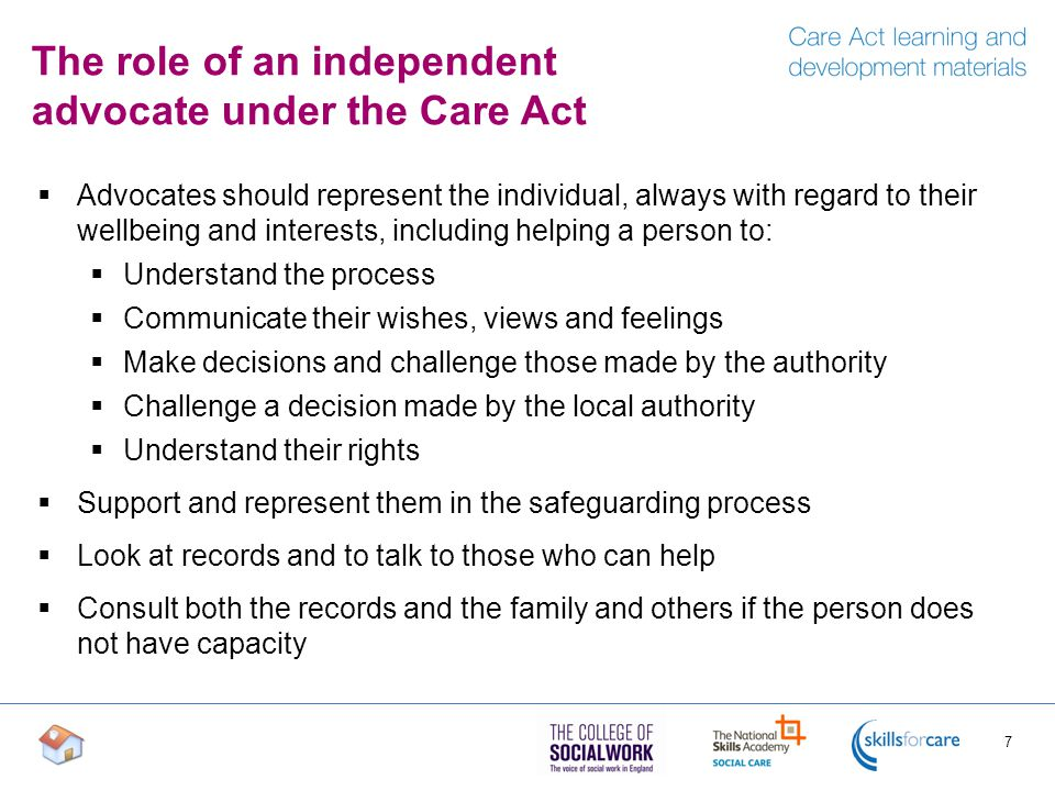 The role of an independent advocate under the Care Act  Advocates should represent the individual, always with regard to their wellbeing and interests, including helping a person to:  Understand the process  Communicate their wishes, views and feelings  Make decisions and challenge those made by the authority  Challenge a decision made by the local authority  Understand their rights  Support and represent them in the safeguarding process  Look at records and to talk to those who can help  Consult both the records and the family and others if the person does not have capacity 7