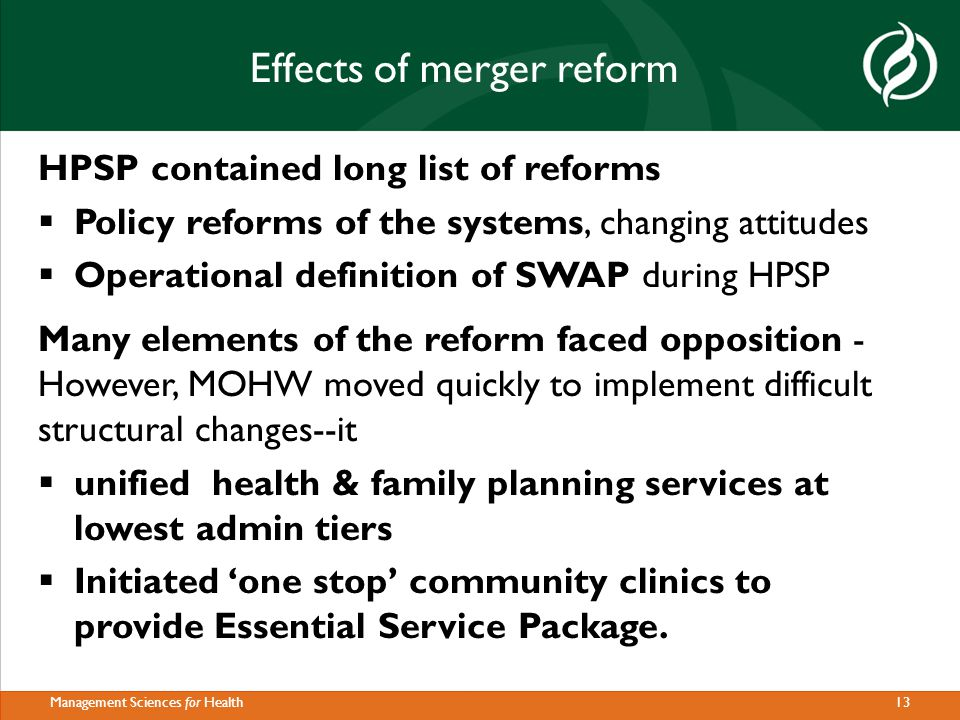 13Management Sciences for Health Effects of merger reform HPSP contained long list of reforms  Policy reforms of the systems, changing attitudes  Operational definition of SWAP during HPSP Many elements of the reform faced opposition - However, MOHW moved quickly to implement difficult structural changes--it  unified health & family planning services at lowest admin tiers  Initiated 'one stop' community clinics to provide Essential Service Package.