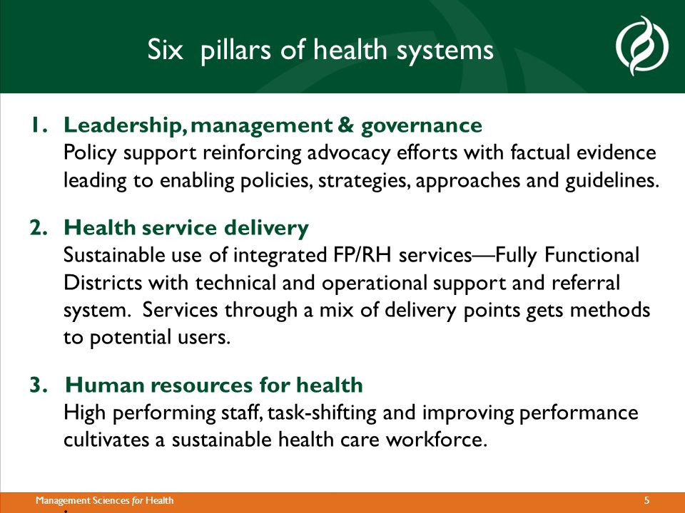 5Management Sciences for Health Six pillars of health systems 1.Leadership, management & governance Policy support reinforcing advocacy efforts with factual evidence leading to enabling policies, strategies, approaches and guidelines.