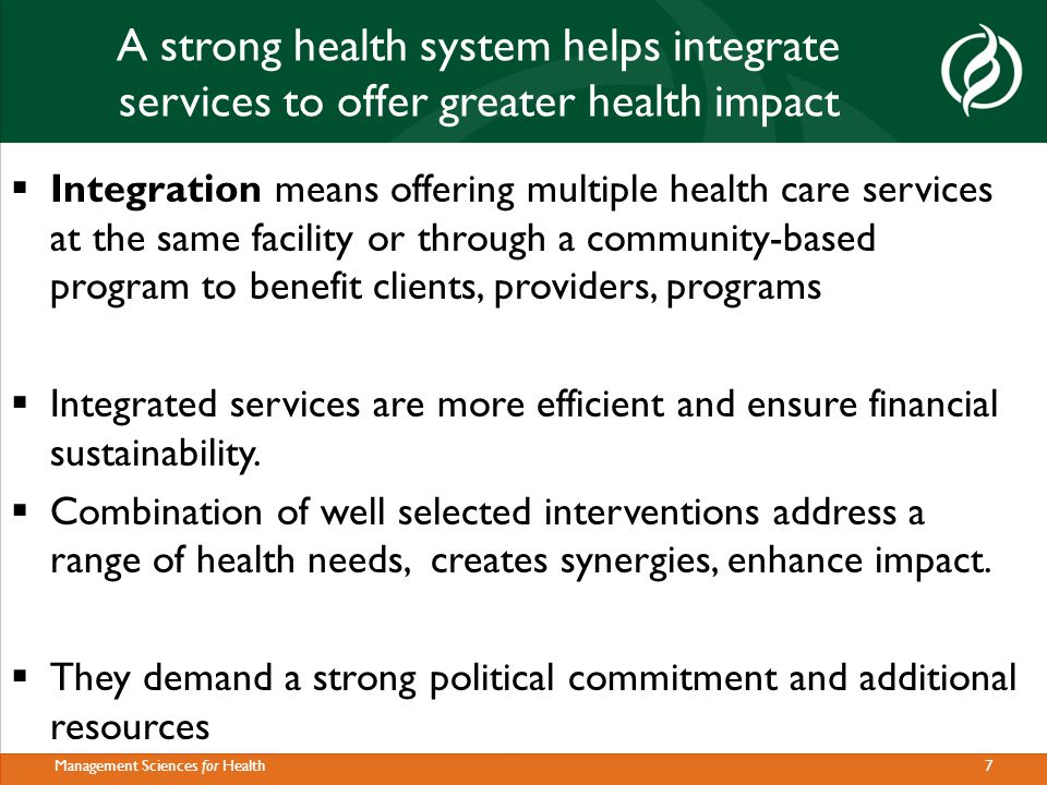 18Management Sciences for Health Critical lessons learned The critical issue related to integration of services or programs:  Lack of ownership to the policy  Lack of commitment and support from domestic forces severely affects implementation Integration will not bring desired impact unless --- enough lead time is provided to strengthen health systems i.e.