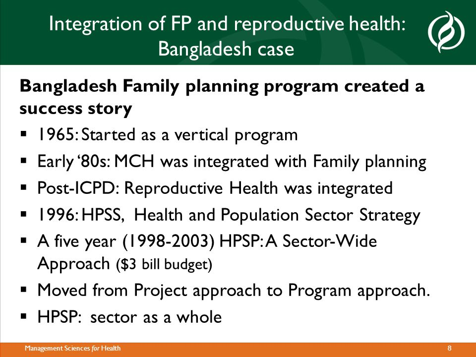 8Management Sciences for Health Integration of FP and reproductive health: Bangladesh case Bangladesh Family planning program created a success story  1965: Started as a vertical program  Early '80s: MCH was integrated with Family planning  Post-ICPD: Reproductive Health was integrated  1996: HPSS, Health and Population Sector Strategy  A five year (1998-2003) HPSP: A Sector-Wide Approach ($3 bill budget)  Moved from Project approach to Program approach.