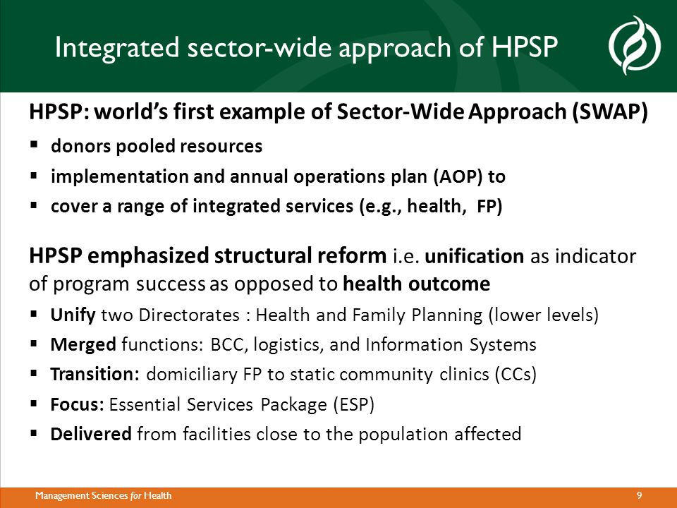9Management Sciences for Health Integrated sector-wide approach of HPSP HPSP: world's first example of Sector-Wide Approach (SWAP)  donors pooled resources  implementation and annual operations plan (AOP) to  cover a range of integrated services (e.g., health, FP) HPSP emphasized structural reform i.e.
