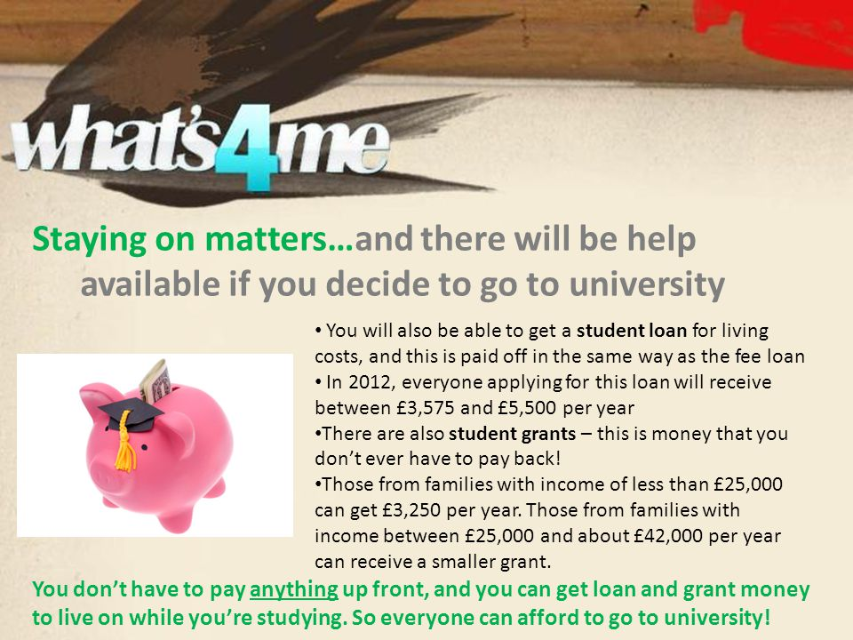 Staying on matters…and there will be help available if you decide to go to university You will also be able to get a student loan for living costs, an