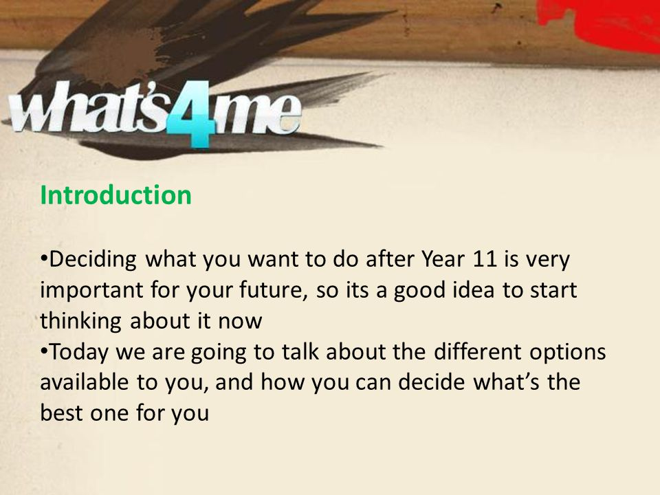 Introduction Deciding what you want to do after Year 11 is very important for your future, so its a good idea to start thinking about it now Today we are going to talk about the different options available to you, and how you can decide what's the best one for you