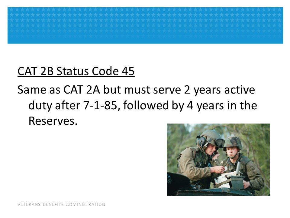 VETERANS BENEFITS ADMINISTRATION CAT 2B Status Code 45 Same as CAT 2A but must serve 2 years active duty after 7-1-85, followed by 4 years in the Reserves.