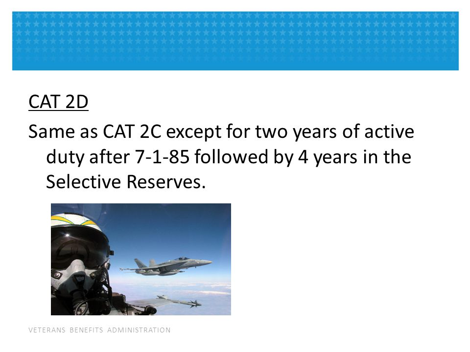 VETERANS BENEFITS ADMINISTRATION CAT 2D Same as CAT 2C except for two years of active duty after 7-1-85 followed by 4 years in the Selective Reserves.