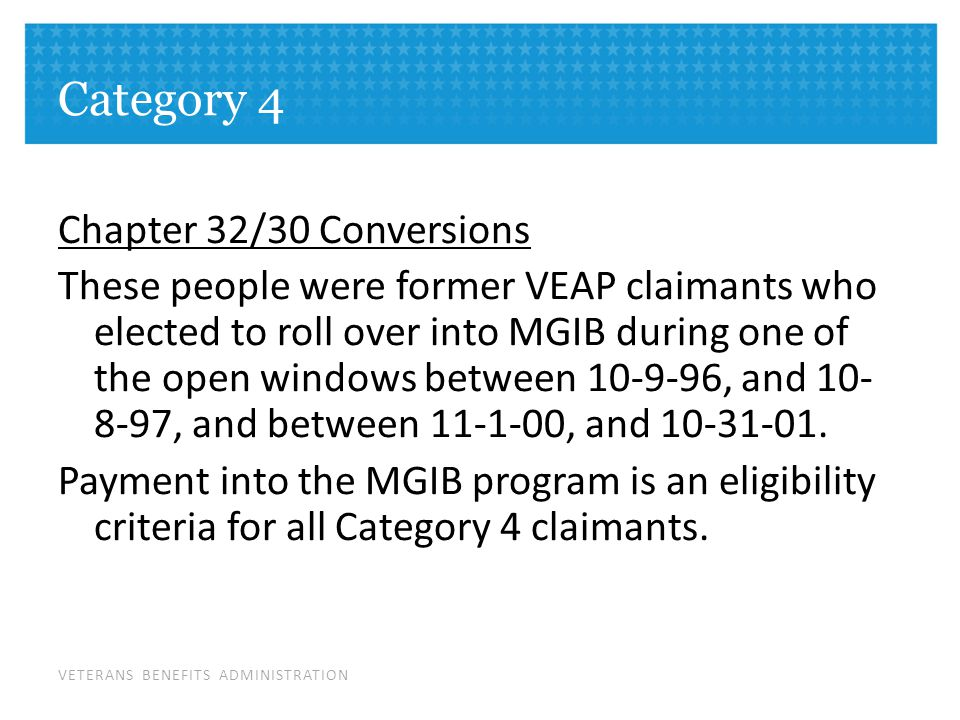 VETERANS BENEFITS ADMINISTRATION Category 4 Chapter 32/30 Conversions These people were former VEAP claimants who elected to roll over into MGIB during one of the open windows between 10-9-96, and 10- 8-97, and between 11-1-00, and 10-31-01.