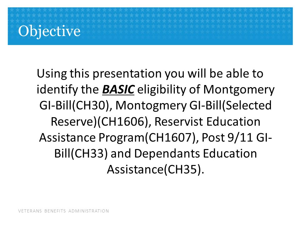 VETERANS BENEFITS ADMINISTRATION Objective Using this presentation you will be able to identify the BASIC eligibility of Montgomery GI-Bill(CH30), Montogmery GI-Bill(Selected Reserve)(CH1606), Reservist Education Assistance Program(CH1607), Post 9/11 GI- Bill(CH33) and Dependants Education Assistance(CH35).