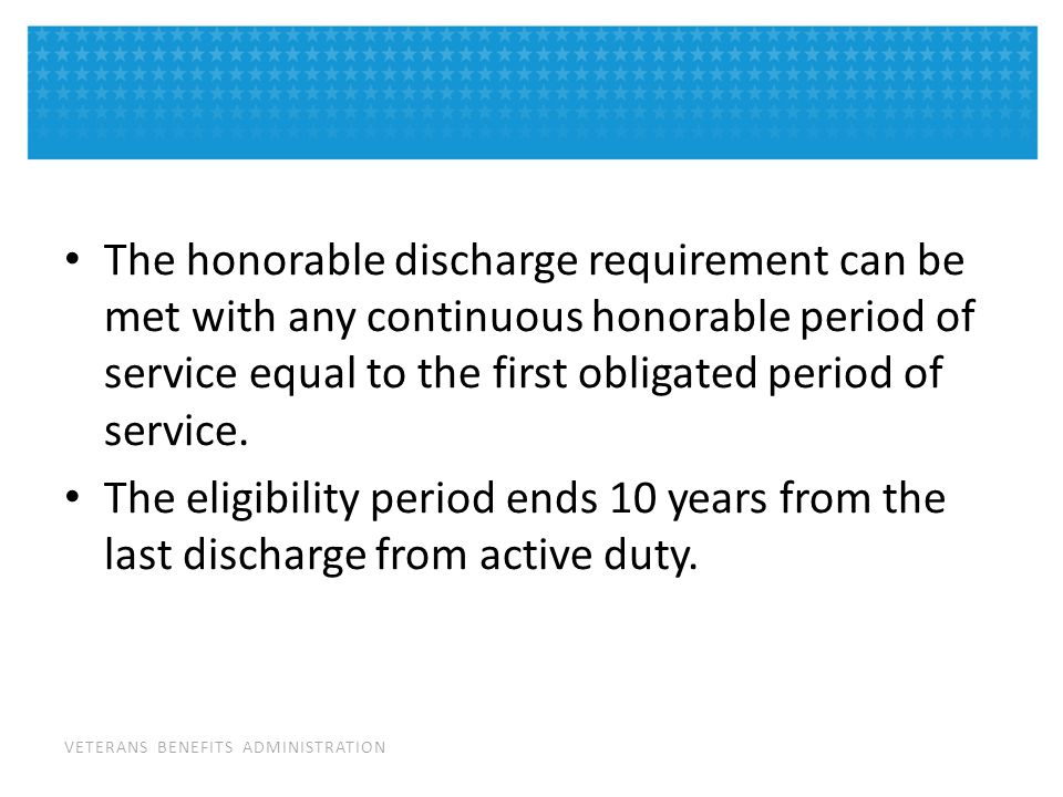 VETERANS BENEFITS ADMINISTRATION The honorable discharge requirement can be met with any continuous honorable period of service equal to the first obligated period of service.