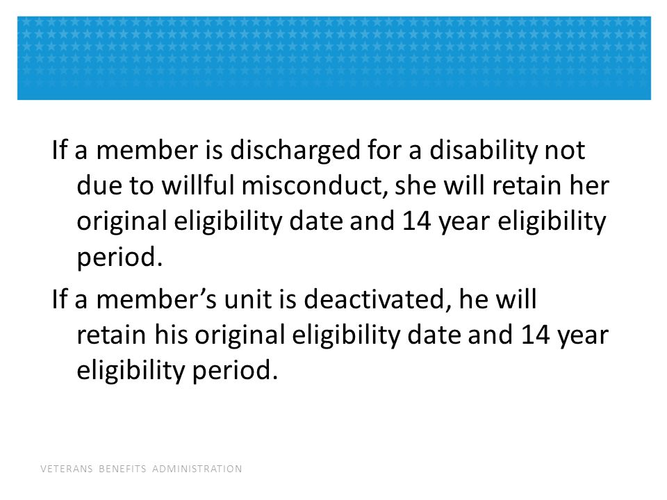 VETERANS BENEFITS ADMINISTRATION If a member is discharged for a disability not due to willful misconduct, she will retain her original eligibility date and 14 year eligibility period.
