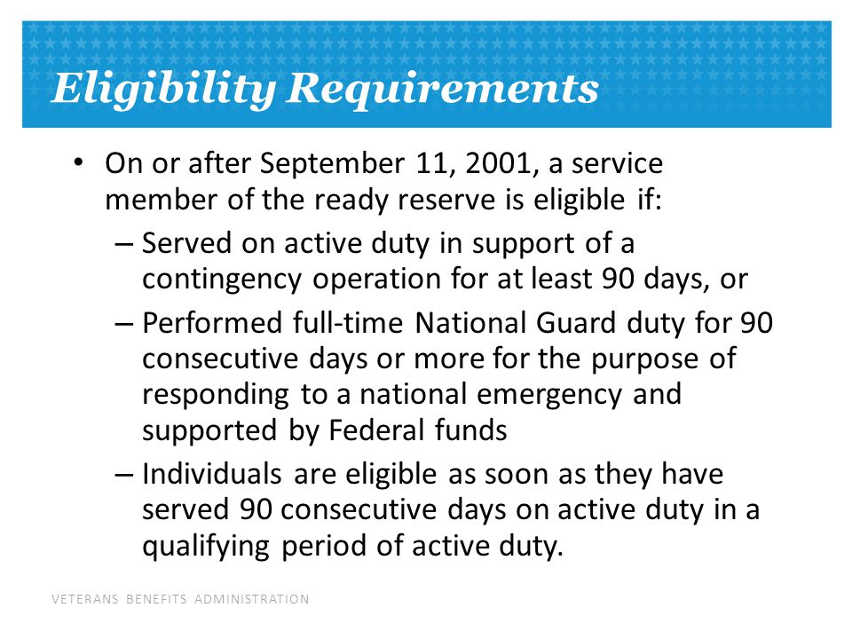 VETERANS BENEFITS ADMINISTRATION Eligibility Requirements On or after September 11, 2001, a service member of the ready reserve is eligible if: – Served on active duty in support of a contingency operation for at least 90 days, or – Performed full-time National Guard duty for 90 consecutive days or more for the purpose of responding to a national emergency and supported by Federal funds – Individuals are eligible as soon as they have served 90 consecutive days on active duty in a qualifying period of active duty.