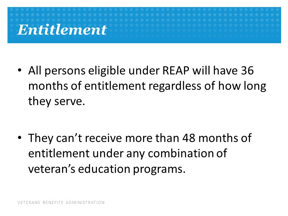 VETERANS BENEFITS ADMINISTRATION Entitlement All persons eligible under REAP will have 36 months of entitlement regardless of how long they serve.