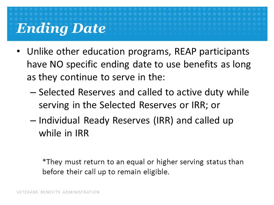VETERANS BENEFITS ADMINISTRATION Ending Date Unlike other education programs, REAP participants have NO specific ending date to use benefits as long as they continue to serve in the: – Selected Reserves and called to active duty while serving in the Selected Reserves or IRR; or – Individual Ready Reserves (IRR) and called up while in IRR *They must return to an equal or higher serving status than before their call up to remain eligible.