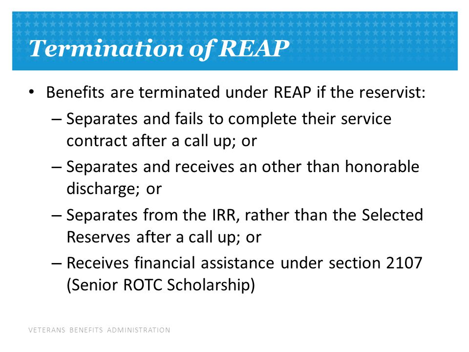 VETERANS BENEFITS ADMINISTRATION Termination of REAP Benefits are terminated under REAP if the reservist: – Separates and fails to complete their service contract after a call up; or – Separates and receives an other than honorable discharge; or – Separates from the IRR, rather than the Selected Reserves after a call up; or – Receives financial assistance under section 2107 (Senior ROTC Scholarship)