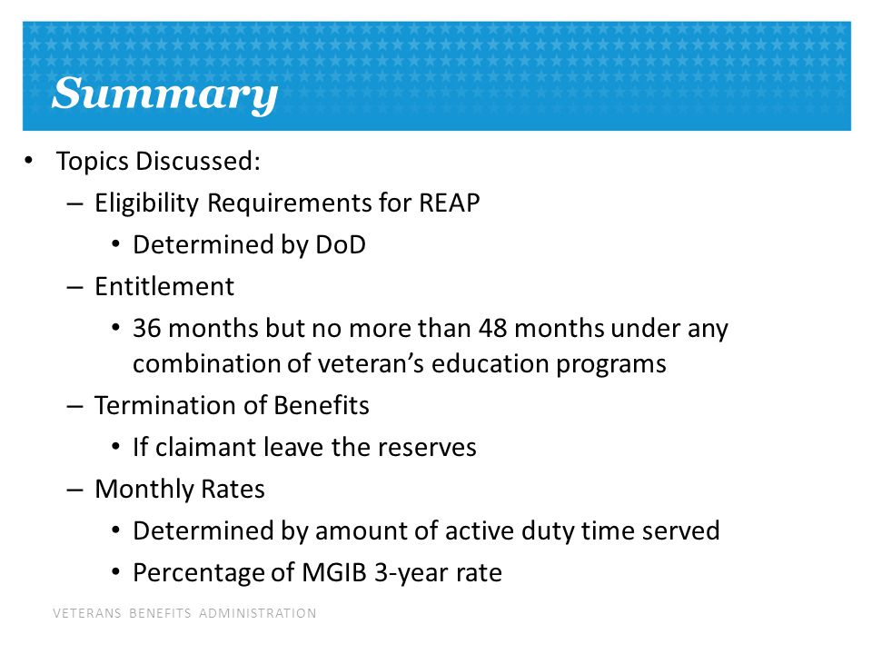 VETERANS BENEFITS ADMINISTRATION Summary Topics Discussed: – Eligibility Requirements for REAP Determined by DoD – Entitlement 36 months but no more than 48 months under any combination of veteran's education programs – Termination of Benefits If claimant leave the reserves – Monthly Rates Determined by amount of active duty time served Percentage of MGIB 3-year rate