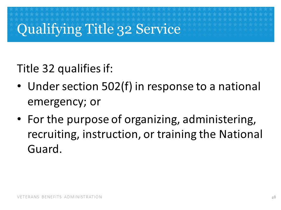 VETERANS BENEFITS ADMINISTRATION Qualifying Title 32 Service Title 32 qualifies if: Under section 502(f) in response to a national emergency; or For the purpose of organizing, administering, recruiting, instruction, or training the National Guard.