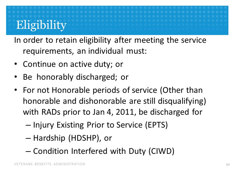 VETERANS BENEFITS ADMINISTRATION Eligibility In order to retain eligibility after meeting the service requirements, an individual must: Continue on active duty; or Be honorably discharged; or For not Honorable periods of service (Other than honorable and dishonorable are still disqualifying) with RADs prior to Jan 4, 2011, be discharged for – Injury Existing Prior to Service (EPTS) – Hardship (HDSHP), or – Condition Interfered with Duty (CIWD) 50