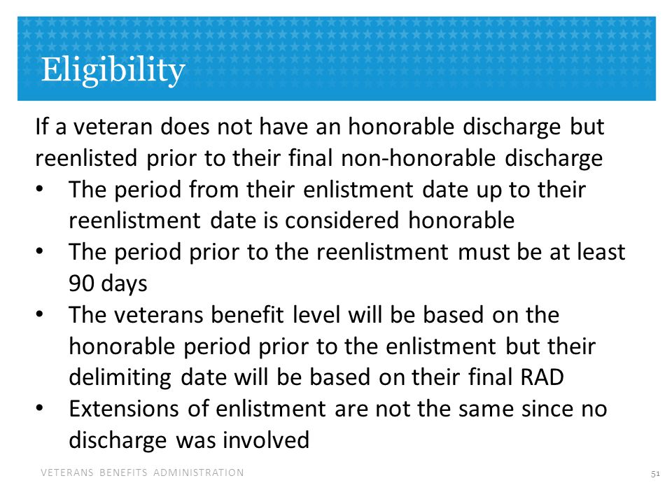 VETERANS BENEFITS ADMINISTRATION Eligibility 51 If a veteran does not have an honorable discharge but reenlisted prior to their final non-honorable discharge The period from their enlistment date up to their reenlistment date is considered honorable The period prior to the reenlistment must be at least 90 days The veterans benefit level will be based on the honorable period prior to the enlistment but their delimiting date will be based on their final RAD Extensions of enlistment are not the same since no discharge was involved