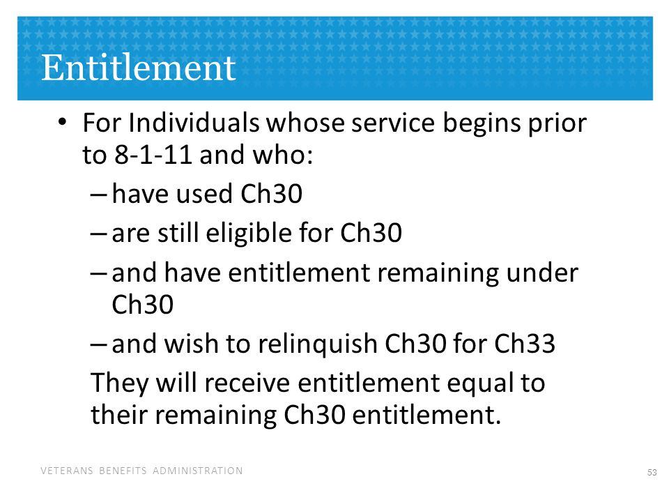 VETERANS BENEFITS ADMINISTRATION Entitlement For Individuals whose service begins prior to 8-1-11 and who: – have used Ch30 – are still eligible for Ch30 – and have entitlement remaining under Ch30 – and wish to relinquish Ch30 for Ch33 They will receive entitlement equal to their remaining Ch30 entitlement.