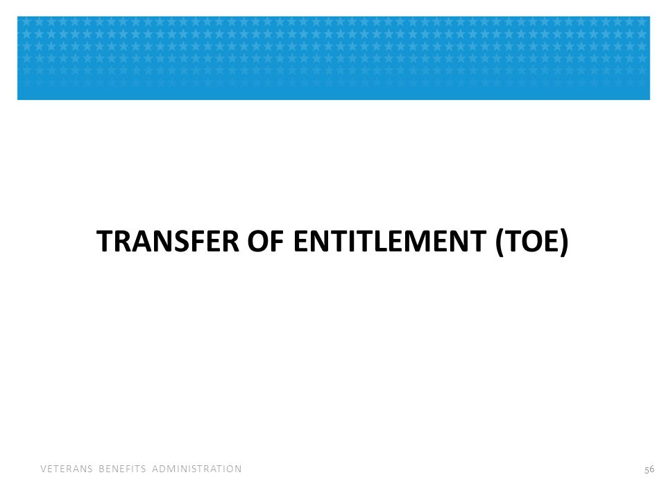 VETERANS BENEFITS ADMINISTRATION TRANSFER OF ENTITLEMENT (TOE) 56