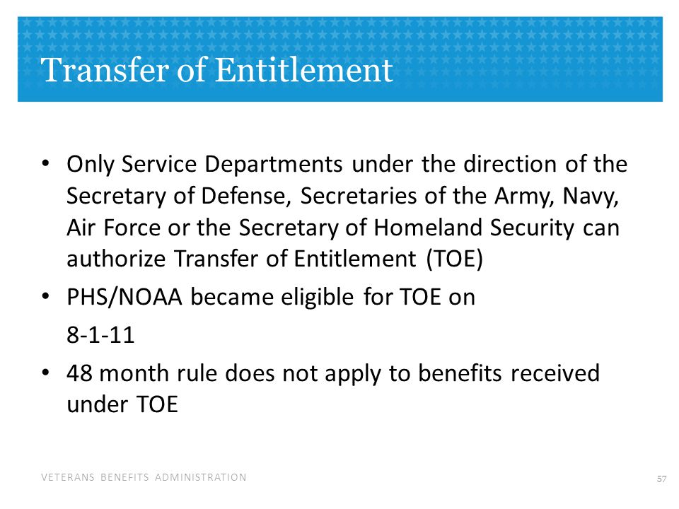 VETERANS BENEFITS ADMINISTRATION Transfer of Entitlement Only Service Departments under the direction of the Secretary of Defense, Secretaries of the Army, Navy, Air Force or the Secretary of Homeland Security can authorize Transfer of Entitlement (TOE) PHS/NOAA became eligible for TOE on 8-1-11 48 month rule does not apply to benefits received under TOE 57