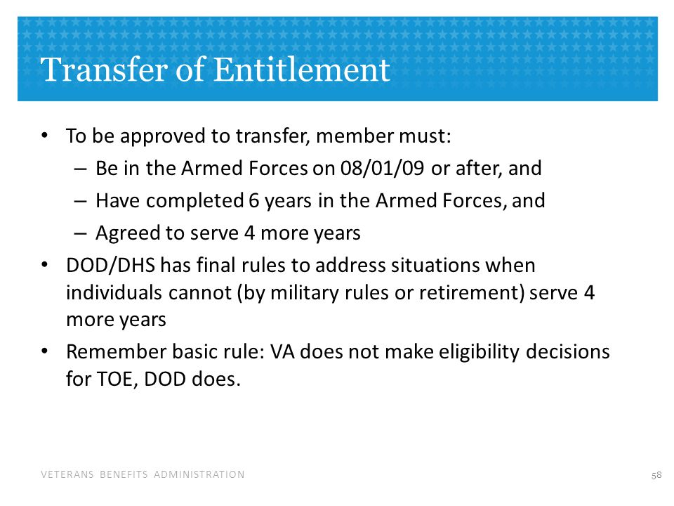 VETERANS BENEFITS ADMINISTRATION Transfer of Entitlement To be approved to transfer, member must: – Be in the Armed Forces on 08/01/09 or after, and – Have completed 6 years in the Armed Forces, and – Agreed to serve 4 more years DOD/DHS has final rules to address situations when individuals cannot (by military rules or retirement) serve 4 more years Remember basic rule: VA does not make eligibility decisions for TOE, DOD does.