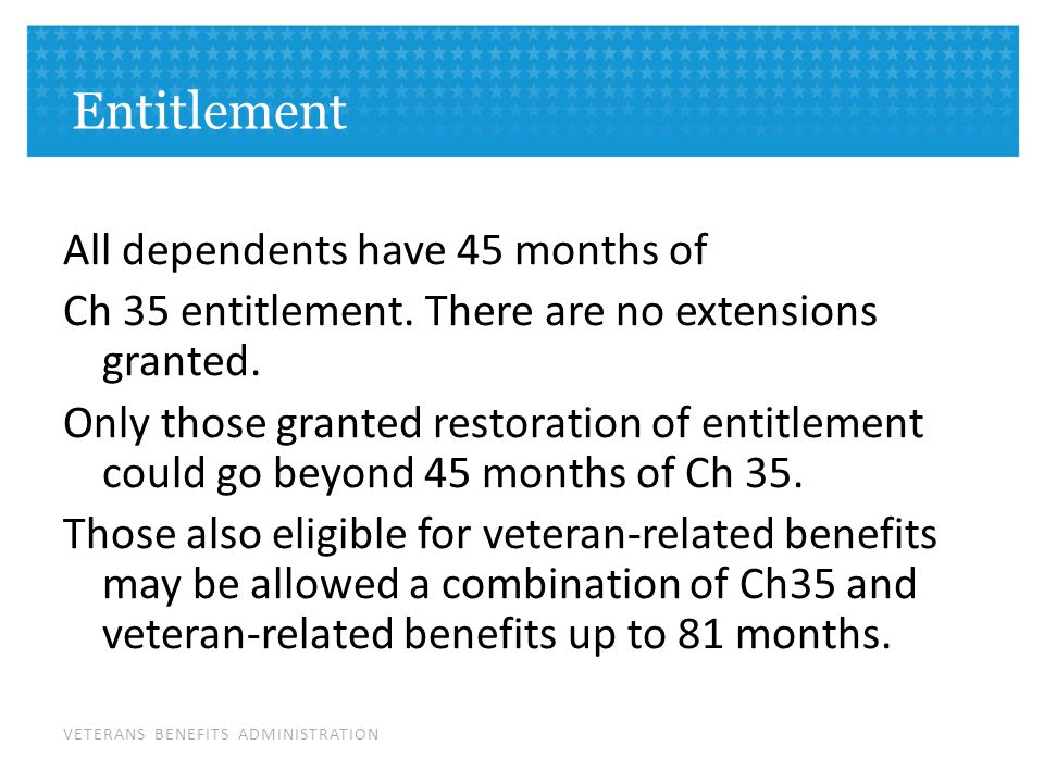VETERANS BENEFITS ADMINISTRATION Entitlement All dependents have 45 months of Ch 35 entitlement.