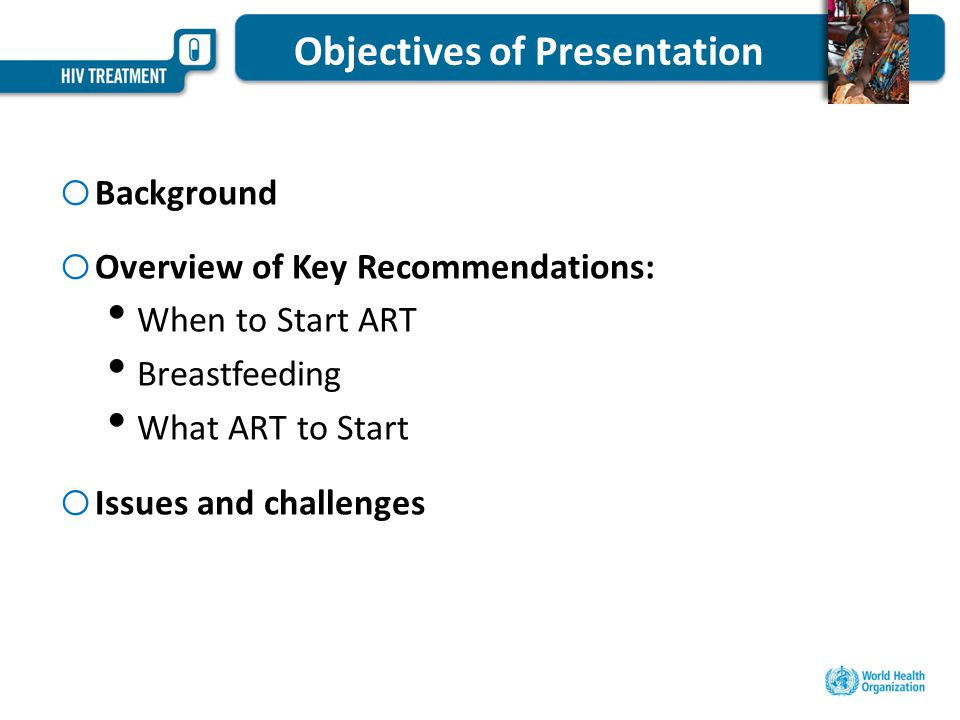 Objectives of Presentation o Background o Overview of Key Recommendations: When to Start ART Breastfeeding What ART to Start o Issues and challenges