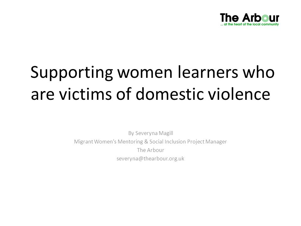 Supporting women learners who are victims of domestic violence By Severyna Magill Migrant Women's Mentoring & Social Inclusion Project Manager The Arbour severyna@thearbour.org.uk