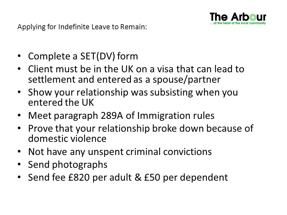 Applying for Indefinite Leave to Remain: Complete a SET(DV) form Client must be in the UK on a visa that can lead to settlement and entered as a spous