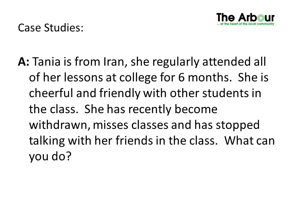 Case Studies: A: Tania is from Iran, she regularly attended all of her lessons at college for 6 months. She is cheerful and friendly with other studen