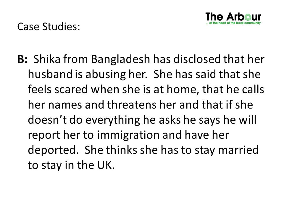 Case Studies: B: Shika from Bangladesh has disclosed that her husband is abusing her. She has said that she feels scared when she is at home, that he