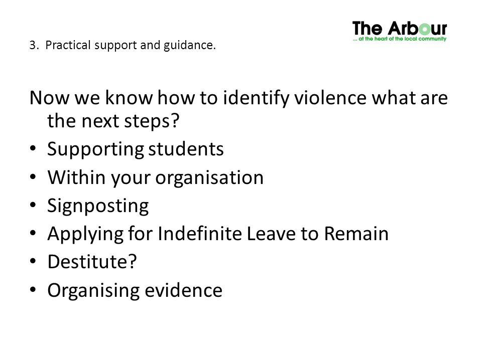3. Practical support and guidance. Now we know how to identify violence what are the next steps? Supporting students Within your organisation Signpost