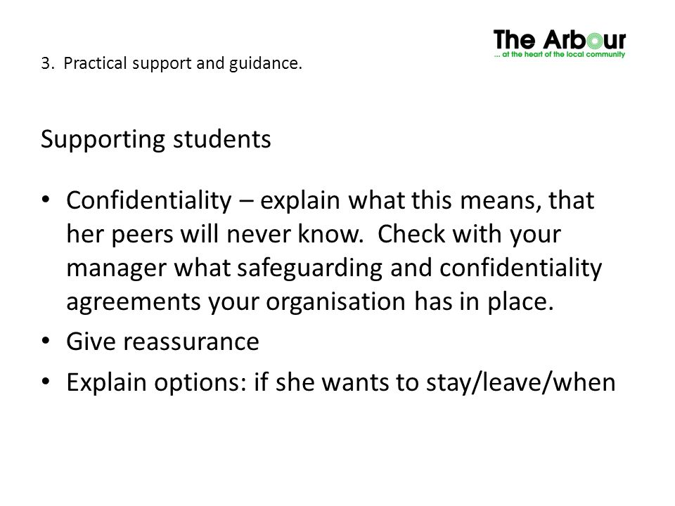 3. Practical support and guidance. Supporting students Confidentiality – explain what this means, that her peers will never know. Check with your mana