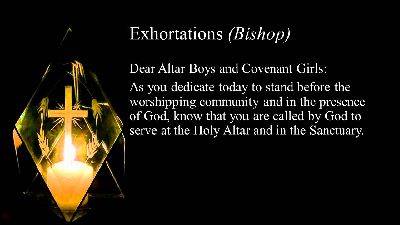 Exhortations (Bishop) Dear Altar Boys and Covenant Girls: As you dedicate today to stand before the worshipping community and in the presence of God, know that you are called by God to serve at the Holy Altar and in the Sanctuary.