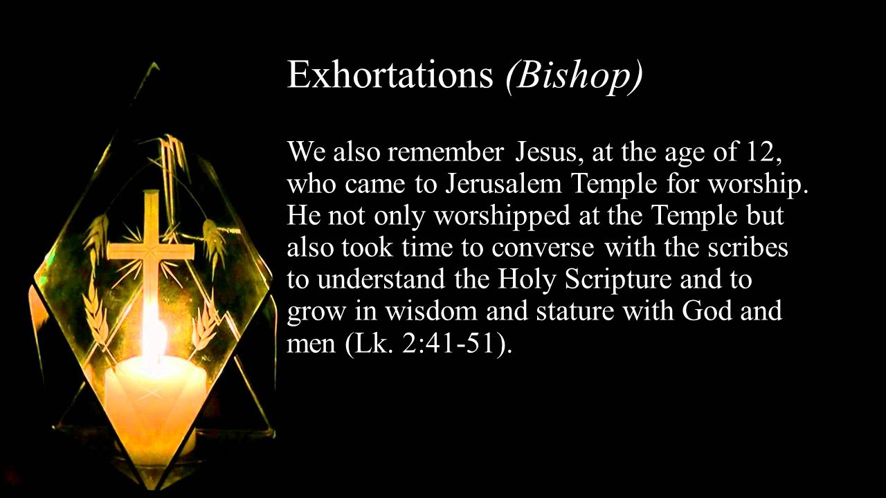 Exhortations (Bishop) We also remember Jesus, at the age of 12, who came to Jerusalem Temple for worship.